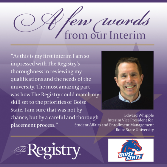 Thank you to Registry Member Edward Whipple for this testimonial of how The Registry reviewed and paired his skills with Boise State University as Interim Vice President for Student Affairs and Enrollment Management.